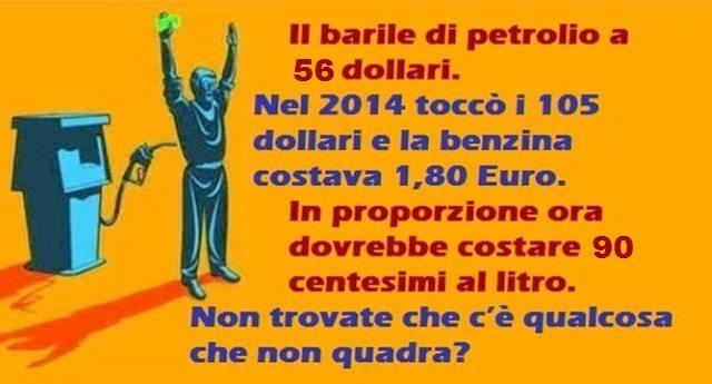 Il barile di petrolio a 56 dollari – nel 2014 toccò i 105 dollari e la benzina costava 1,80 Euro. In proporzione ora dovrebbe costare 90 centesimi al litro. Non trovate che c'è qualcosa che non quadra?