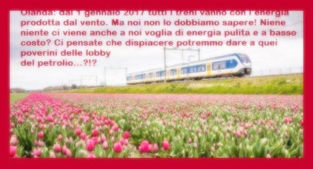 Olanda: dal 1 gennaio 2017 tutti i treni vanno con l'energia prodotta dal vento. Ma noi non lo dobbiamo sapere! Niente niente ci viene anche a noi la voglia di energia pulita e a basso costo? Ci pensate che dispiacere potremmo dare a quei poverini delle lobby del petrolio…?!?
