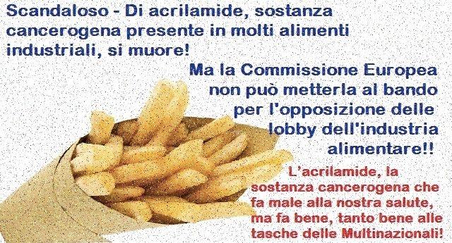 Scandaloso – Di acrilamide, sostanza cancerogena presente in molti alimenti industriali, SI MUORE! Ma la Commissione Europea non può metterla al bando per l'opposizione delle lobby dell'industria alimentare!!