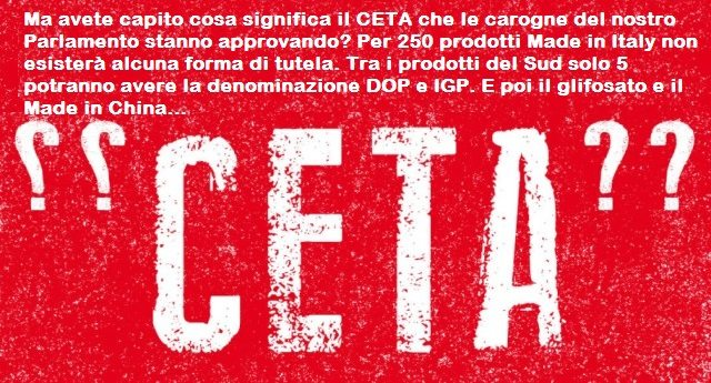 Ma avete capito cosa significa il CETA che le carogne del nostro Parlamento stanno approvando con tanto zelo? Per 250 prodotti Made in Italy non esisterà alcuna forma di tutela. Tra i prodotti del Sud solo 5 potranno avere la denominazione DOP e IGP. E poi il glifosato e il Made in China…