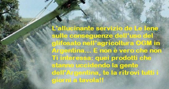 L'allucinante servizio de Le Iene sulle conseguenze dell'uso del glifosato nell'agricoltura OGM in Argentina… E non è vero che non Ti interessa: quei prodotti che stanno uccidendo la gente dell'Argentina, te la ritrovi tutti i giorni a tavola!!