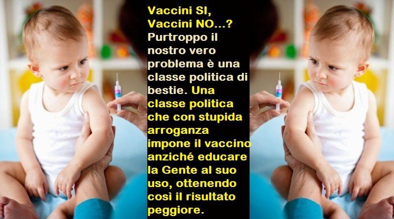 Vaccini SI, Vaccini NO…? – Purtroppo il nostro vero problema è una classe politica di bestie. Una classe politica che con stupida arroganza impone il vaccino anziché educare la Gente al suo uso, ottenendo così il peggiore risultato possibile.