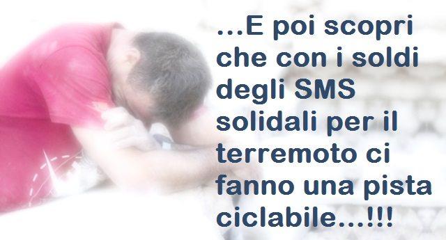 …E poi scopri che con i soldi degli SMS solidali per il terremoto ci fanno una pista ciclabile…!!!