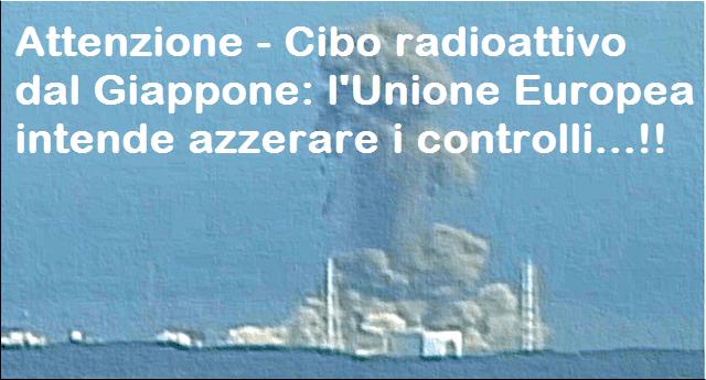 Attenzione – Cibo radioattivo dal Giappone: l'Unione Europea intende azzerare i controlli…!!