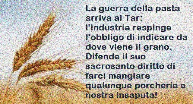 Made in Italy. La guerra della pasta arriva al Tar: l'industria italiana respinge l'obbligo di indicare da dove viene il grano. Difende il suo sacrosanto diritto di farci mangiare qualunque porcheria a nostra insaputa!