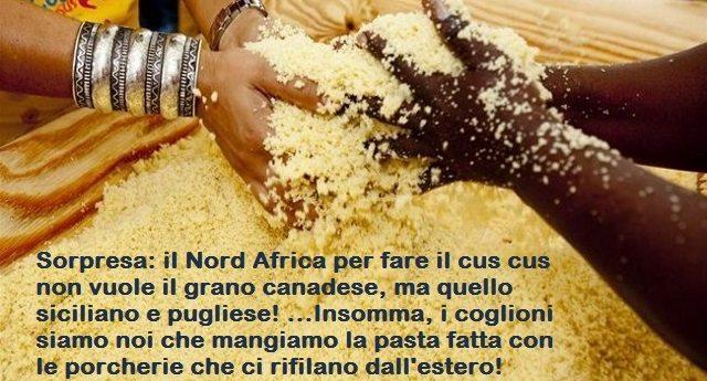 Sorpresa: il Nord Africa per fare il cus cus non vuole il grano canadese, ma quello siciliano e pugliese! …Insomma, i coglioni siamo noi che mangiamo la pasta fatta con le porcherie che ci rifilano dall'estero!