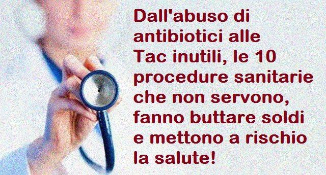 Dall'abuso di antibiotici alle Tac inutili, le 10 procedure sanitarie che non servono, fanno buttare soldi e mettono a rischio la salute