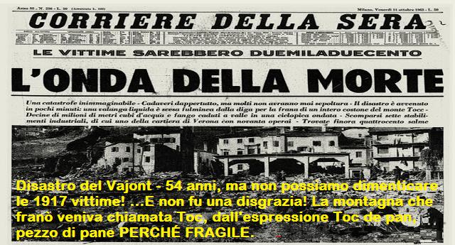 Disastro del Vajont – 54 anni fa , ma non possiamo dimenticare le 1917 vittime! …E non fu una disgrazia! La montagna che franò veniva chiamata Toc, dall'espressione Toc de pan, pezzo di pane PERCHÉ FRAGILE.