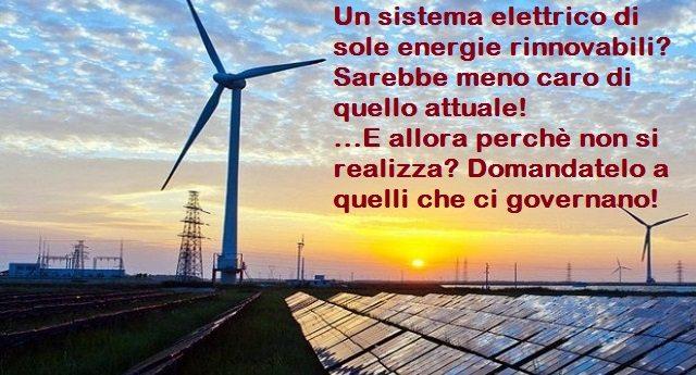 Un sistema elettrico di sole energie rinnovabili? Sarebbe meno caro di quello attuale! Se non si realizza è solo per volontà politica e per far lucrare le multinazionali sulla pelle della gente!