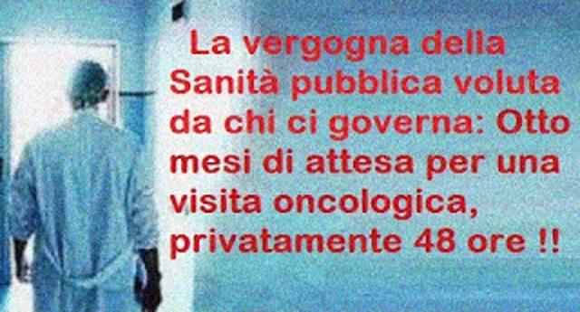 La vergogna della Sanità pubblica voluta da chi ci governa: Otto mesi di attesa per una visita oncologica, privatamente 48 ore !!