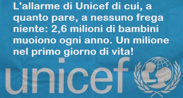 L'allarme di Unicef di cui, a quanto pare, a nessuno frega niente: 2,6 milioni di bambini muoiono ogni anno. Un milione nel primo giorno di vita!